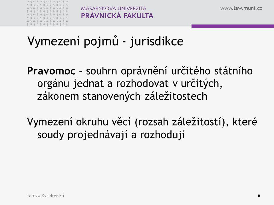 www.law.muni.cz Vymezení pojmů - jurisdikce Příslušnost – určení toho článku ze soustavy soudů, který má danou věc projednat a rozhodnout Soud kterého stupně je oprávněn v určité věci provést řízení 1.Věcná příslušnost – určuje, které soud má projednat a rozhodnout určité druhy právních věcí 2.Místní příslušnost – určuje, který soud v rámci stejného článku soustavy soudů má projednat a rozhodnout konkrétní věc 3.Funkční – určuje, soud kterého stupně má projednat a rozhodnout konkrétní věc Tereza Kyselovská7