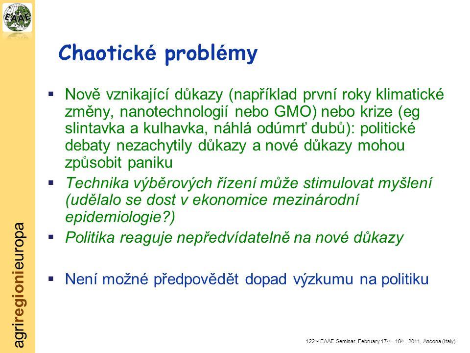 agriregionieuropa 122 nd EAAE Seminar, February 17 th – 18 th, 2011, Ancona (Italy) Chaotic ké probl émy  Nově vznikající důkazy (například první roky klimatické změny, nanotechnologií nebo GMO) nebo krize (eg slintavka a kulhavka, náhlá odúmrť dubů): politické debaty nezachytily důkazy a nové důkazy mohou způsobit paniku  Technika výběrových řízení může stimulovat myšlení (udělalo se dost v ekonomice mezinárodní epidemiologie )  Politika reaguje nepředvídatelně na nové důkazy  Není možné předpovědět dopad výzkumu na politiku