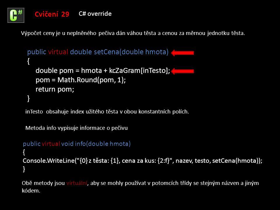 public Kolac(string nazev, int testo, int uvnitr) : base(nazev, testo) { napln = jakaNapln[uvnitr]; inNapln = uvnitr; } Cvičení 29 C# override Třída Kolac je potomkem třídy Pecivo.