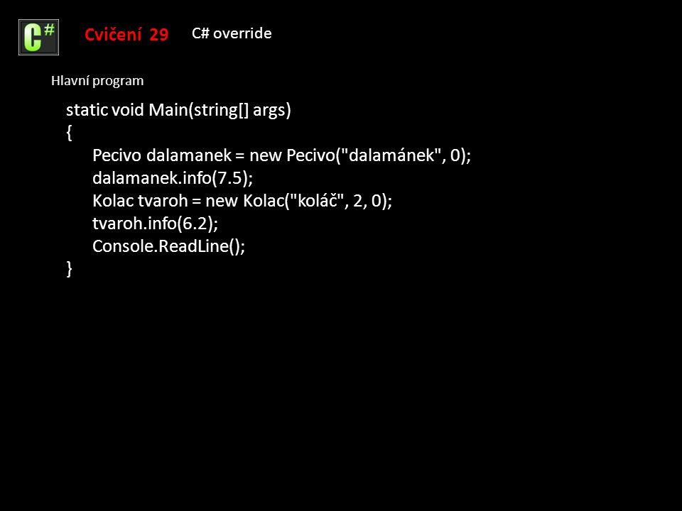 Cvičení 29 C# override Hlavní program static void Main(string[] args) { Pecivo dalamanek = new Pecivo( dalamánek , 0); dalamanek.info(7.5); Kolac tvaroh = new Kolac( koláč , 2, 0); tvaroh.info(6.2); Console.ReadLine(); }