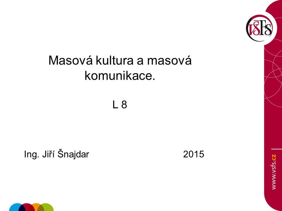 Masová kultura a masová komunikace. L 8 Ing. Jiří Šnajdar 2015