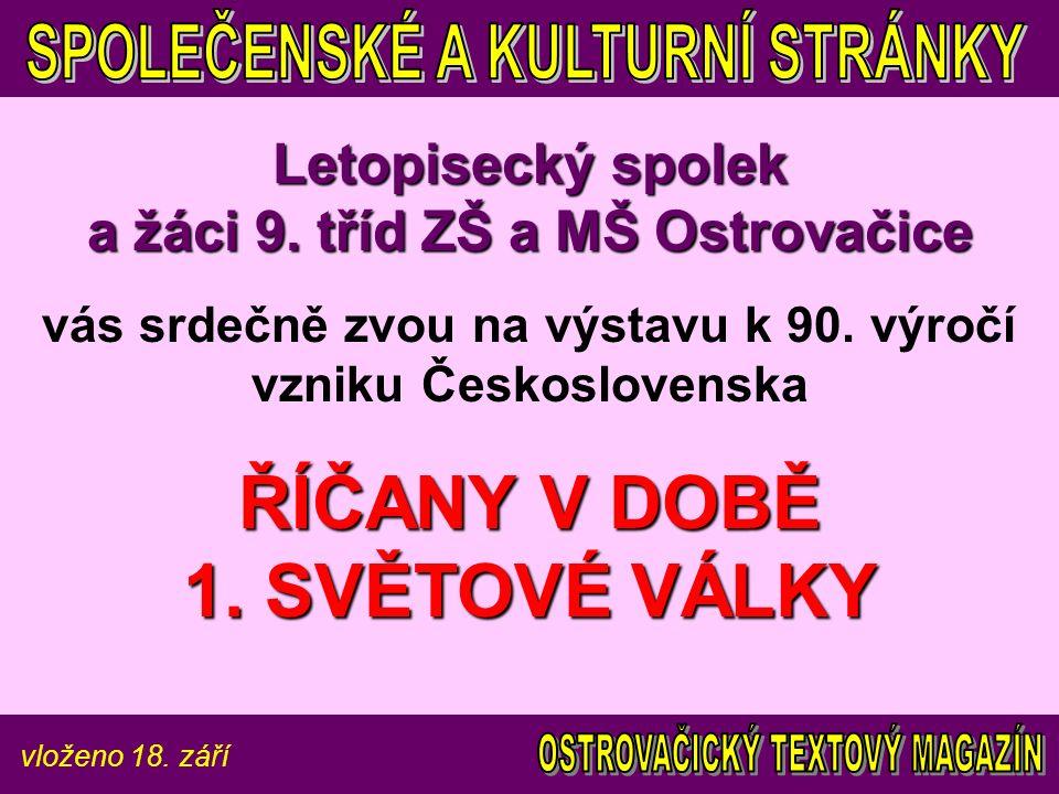 vloženo 18. září Letopisecký spolek a žáci 9. tříd ZŠ a MŠ Ostrovačice vás srdečně zvou na výstavu k 90. výročí vzniku Československa ŘÍČANY V DOBĚ 1.