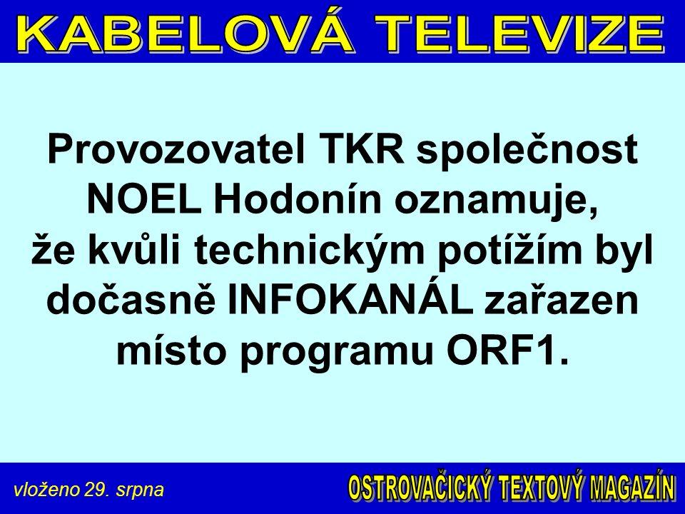 vloženo 29. srpna Provozovatel TKR společnost NOEL Hodonín oznamuje, že kvůli technickým potížím byl dočasně INFOKANÁL zařazen místo programu ORF1.