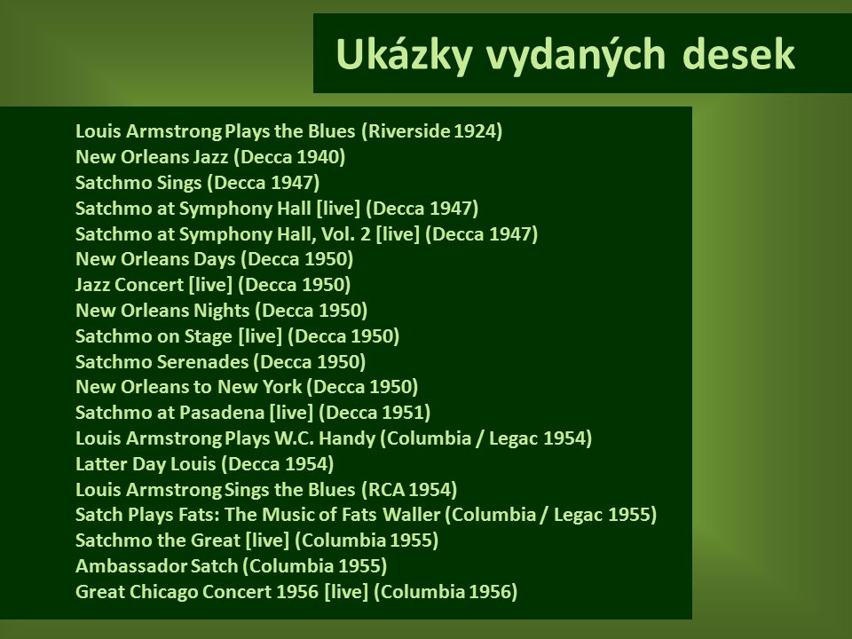 Louis Armstrong Plays the Blues (Riverside 1924) New Orleans Jazz (Decca 1940) Satchmo Sings (Decca 1947) Satchmo at Symphony Hall [live] (Decca 1947) Satchmo at Symphony Hall, Vol.