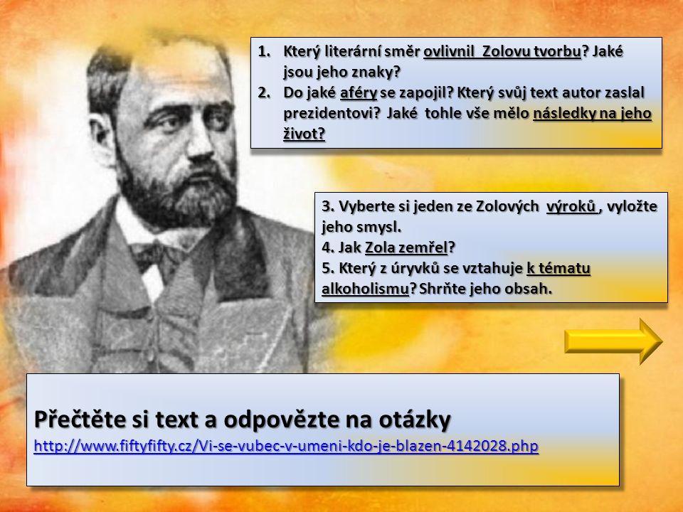 Přečtěte si text a odpovězte na otázky http://www.fiftyfifty.cz/Vi-se-vubec-v-umeni-kdo-je-blazen-4142028.php http://www.fiftyfifty.cz/Vi-se-vubec-v-umeni-kdo-je-blazen-4142028.php Přečtěte si text a odpovězte na otázky http://www.fiftyfifty.cz/Vi-se-vubec-v-umeni-kdo-je-blazen-4142028.php http://www.fiftyfifty.cz/Vi-se-vubec-v-umeni-kdo-je-blazen-4142028.php 1.Který literární směr ovlivnil Zolovu tvorbu.