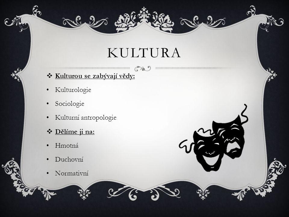 KULTURA  Kulturou se zabývají vědy: Kulturologie Sociologie Kulturní antropologie  Dělíme ji na: Hmotná Duchovní Normativní
