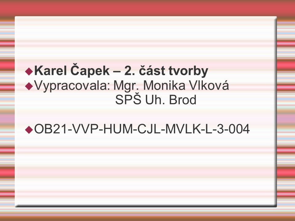  Karel Čapek – 2. část tvorby  Vypracovala: Mgr. Monika Vlková SPŠ Uh. Brod  OB21-VVP-HUM-CJL-MVLK-L-3-004