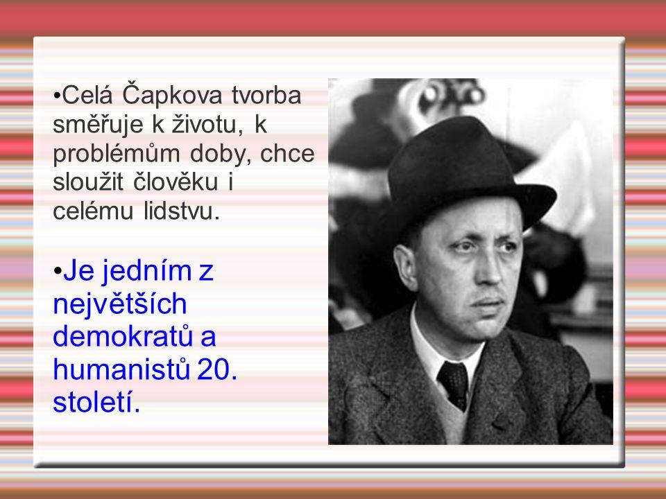 Celá Čapkova tvorba směřuje k životu, k problémům doby, chce sloužit člověku i celému lidstvu. Je jedním z největších demokratů a humanistů 20. stolet