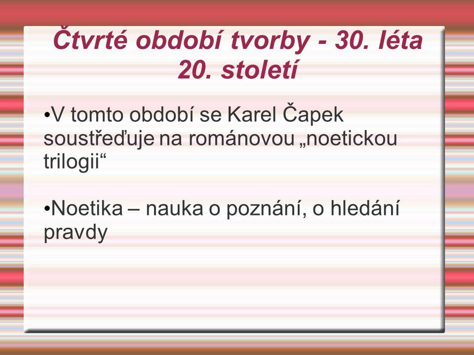 """Čtvrté období tvorby - 30. léta 20. století V tomto období se Karel Čapek soustřeďuje na románovou """"noetickou trilogii"""" Noetika – nauka o poznání, o h"""