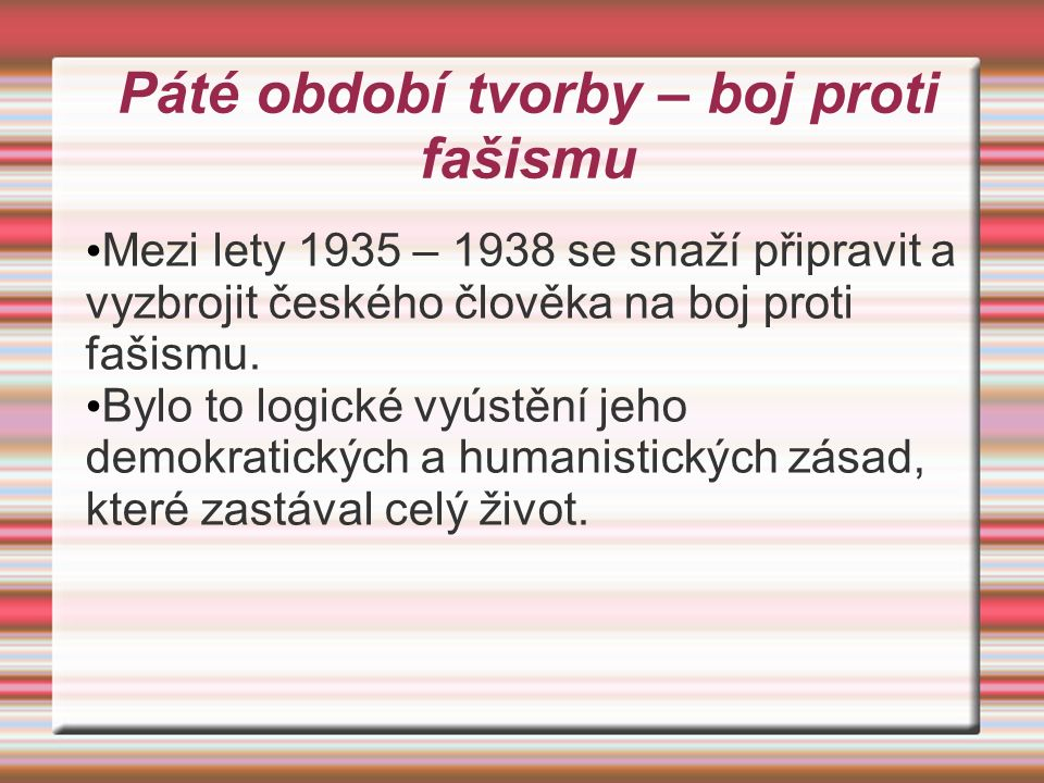 Páté období tvorby – boj proti fašismu Mezi lety 1935 – 1938 se snaží připravit a vyzbrojit českého člověka na boj proti fašismu. Bylo to logické vyús