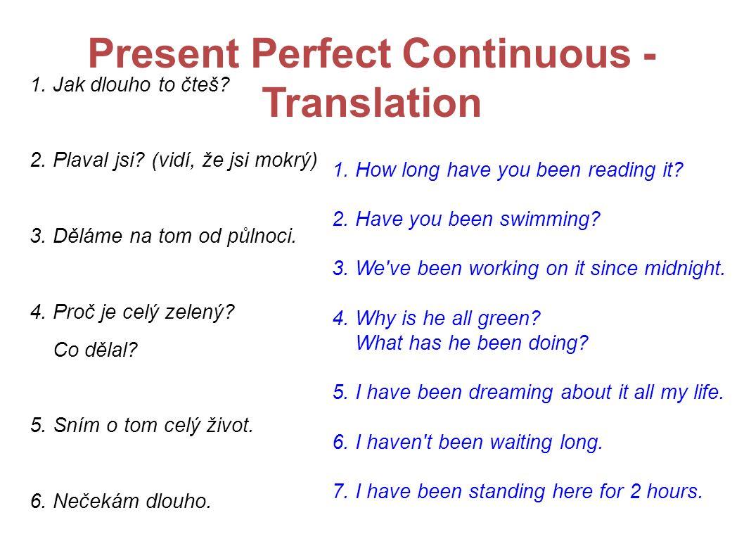Present Perfect Continuous - Translation 1. Jak dlouho to čteš? 2. Plaval jsi? (vidí, že jsi mokrý) 3. Děláme na tom od půlnoci. 4. Proč je celý zelen