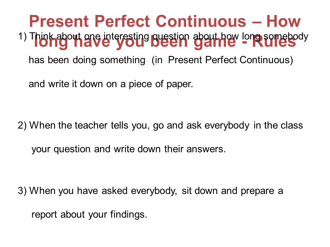 Present Perfect Continuous – How long have you been game - Rules 1) Think about one interesting question about how long somebody has been doing something (in Present Perfect Continuous) and write it down on a piece of paper.