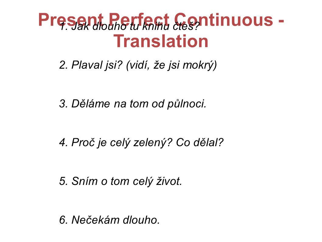 Present Perfect Continuous - Translation 1. Jak dlouho tu knihu čteš? 2. Plaval jsi? (vidí, že jsi mokrý) 3. Děláme na tom od půlnoci. 4. Proč je celý
