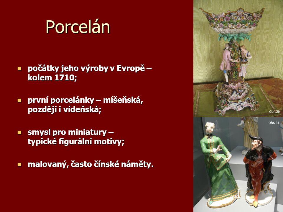 Porcelán počátky jeho výroby v Evropě – kolem 1710; počátky jeho výroby v Evropě – kolem 1710; první porcelánky – míšeňská, později i vídeňská; první porcelánky – míšeňská, později i vídeňská; smysl pro miniatury – typické figurální motivy; smysl pro miniatury – typické figurální motivy; malovaný, často čínské náměty.