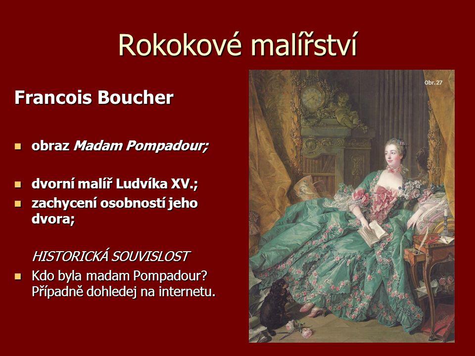 Rokokové malířství Francois Boucher obraz Madam Pompadour; obraz Madam Pompadour; dvorní malíř Ludvíka XV.; dvorní malíř Ludvíka XV.; zachycení osobností jeho dvora; zachycení osobností jeho dvora; HISTORICKÁ SOUVISLOST Kdo byla madam Pompadour.