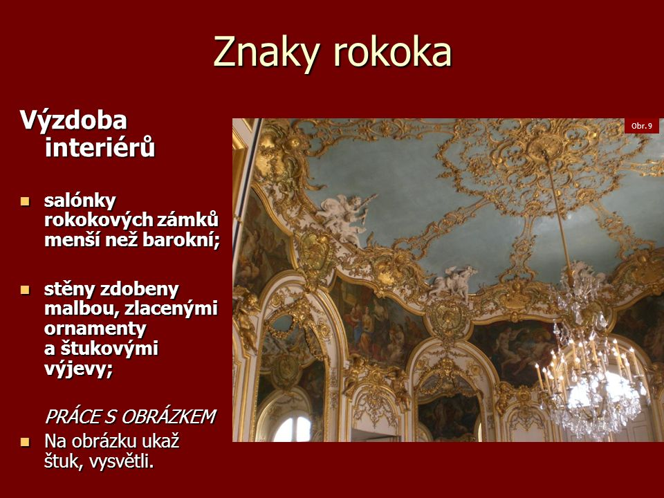 Znaky rokoka Výzdoba interiérů salónky rokokových zámků menší než barokní; salónky rokokových zámků menší než barokní; stěny zdobeny malbou, zlacenými ornamenty a štukovými výjevy; stěny zdobeny malbou, zlacenými ornamenty a štukovými výjevy; PRÁCE S OBRÁZKEM Na obrázku ukaž štuk, vysvětli.