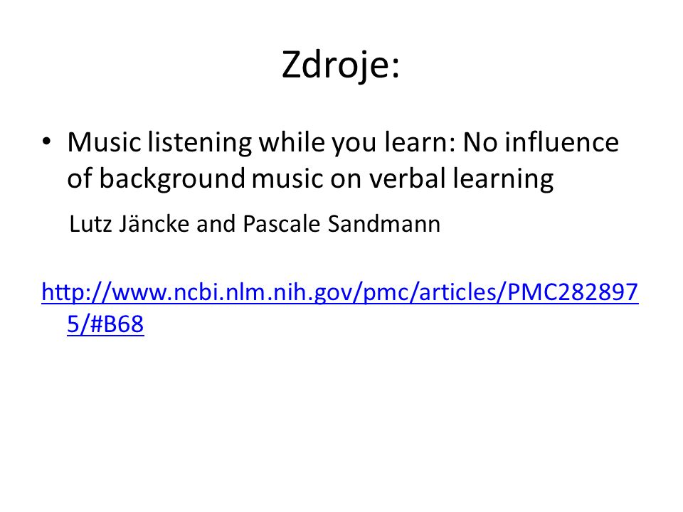 Zdroje: Music listening while you learn: No influence of background music on verbal learning Lutz Jäncke and Pascale Sandmann http://www.ncbi.nlm.nih.gov/pmc/articles/PMC282897 5/#B68