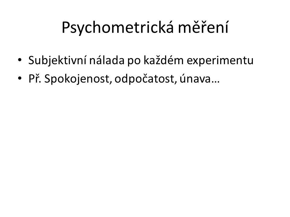 Psychometrická měření Subjektivní nálada po každém experimentu Př. Spokojenost, odpočatost, únava…