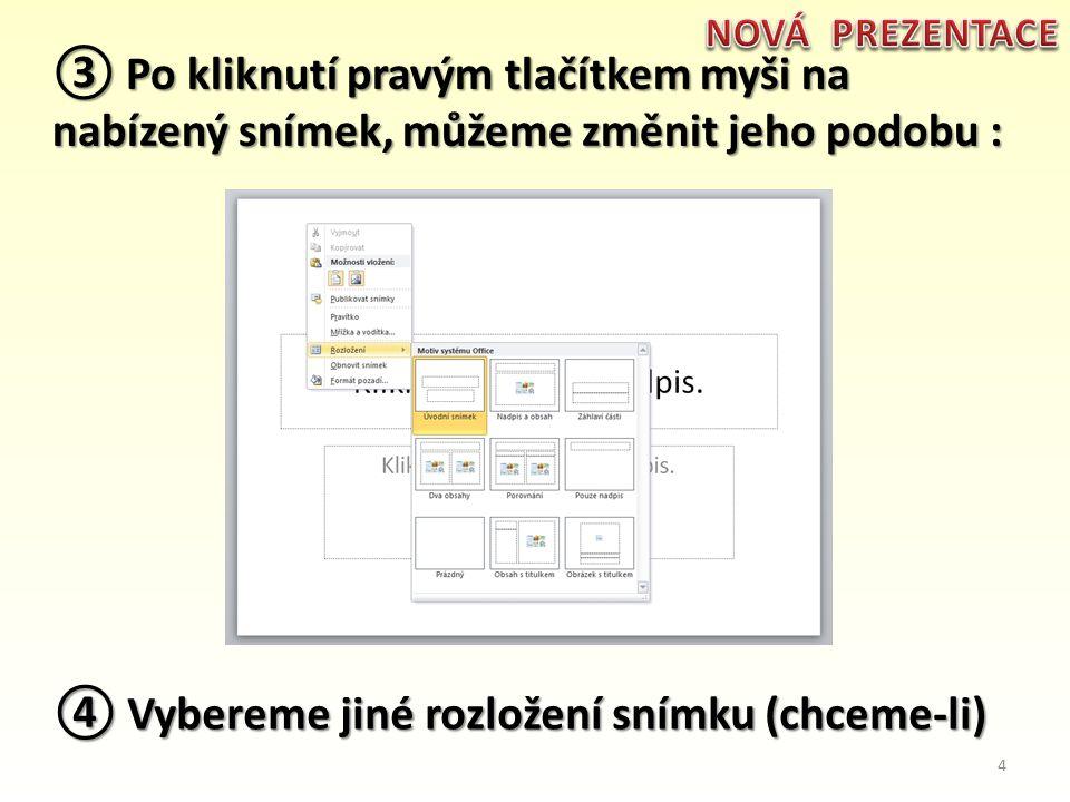 ③ Po kliknutí pravým tlačítkem myši na nabízený snímek, můžeme změnit jeho podobu : ④ Vybereme jiné rozložení snímku (chceme-li) 4