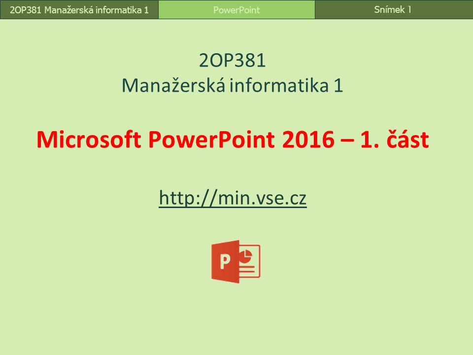 Snímek 1 PowerPoint2OP381 Manažerská informatika 1 2OP381 Manažerská informatika 1 Microsoft PowerPoint 2016 – 1. část http://min.vse.cz http://min.vs