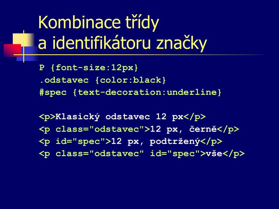 Kombinace třídy a identifikátoru značky P {font-size:12px}.odstavec {color:black} #spec {text-decoration:underline} Klasický odstavec 12 px 12 px, černě 12 px, podtržený vše