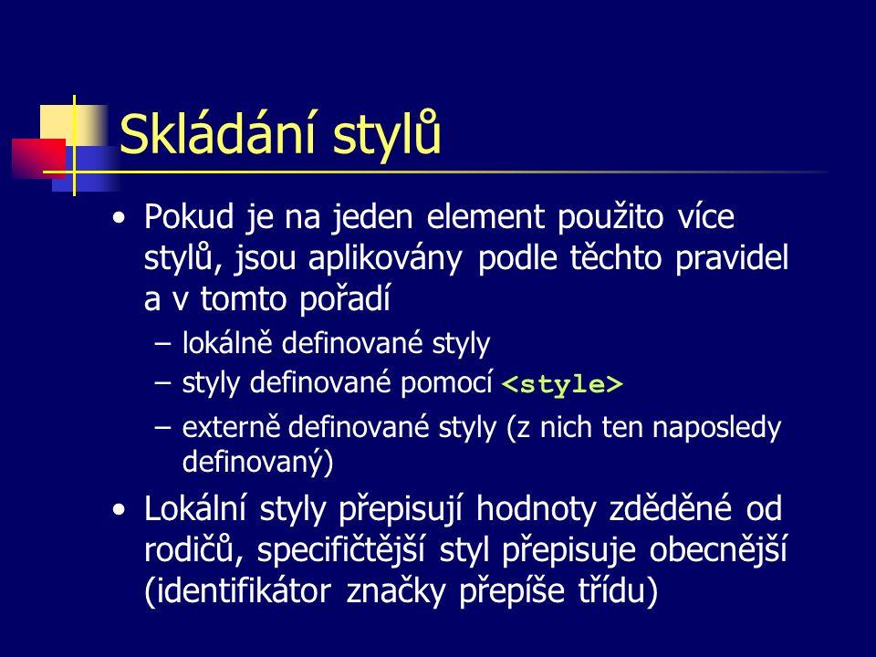Skládání stylů Pokud je na jeden element použito více stylů, jsou aplikovány podle těchto pravidel a v tomto pořadí –lokálně definované styly –styly definované pomocí –externě definované styly (z nich ten naposledy definovaný) Lokální styly přepisují hodnoty zděděné od rodičů, specifičtější styl přepisuje obecnější (identifikátor značky přepíše třídu)