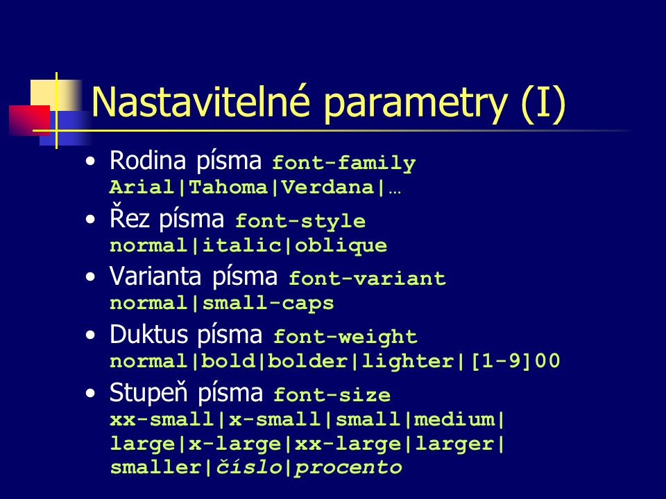 Nastavitelné parametry (I) Rodina písma font-family Arial|Tahoma|Verdana|… Řez písma font-style normal|italic|oblique Varianta písma font-variant normal|small-caps Duktus písma font-weight normal|bold|bolder|lighter|[1-9]00 Stupeň písma font-size xx-small|x-small|small|medium| large|x-large|xx-large|larger| smaller|číslo|procento