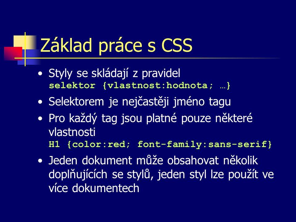 Základ práce s CSS Styly se skládají z pravidel selektor {vlastnost:hodnota; …} Selektorem je nejčastěji jméno tagu Pro každý tag jsou platné pouze některé vlastnosti H1 {color:red; font-family:sans-serif} Jeden dokument může obsahovat několik doplňujících se stylů, jeden styl lze použít ve více dokumentech