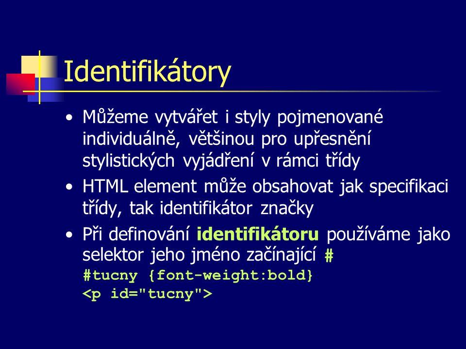 Identifikátory Můžeme vytvářet i styly pojmenované individuálně, většinou pro upřesnění stylistických vyjádření v rámci třídy HTML element může obsahovat jak specifikaci třídy, tak identifikátor značky Při definování identifikátoru používáme jako selektor jeho jméno začínající # #tucny {font-weight:bold}
