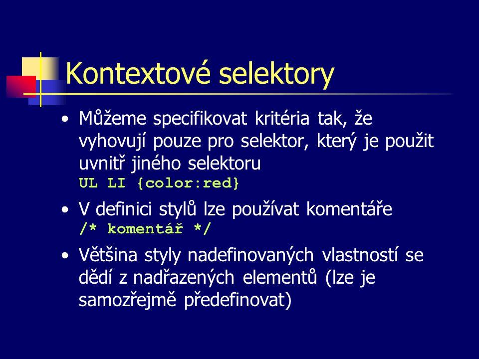 Kontextové selektory Můžeme specifikovat kritéria tak, že vyhovují pouze pro selektor, který je použit uvnitř jiného selektoru UL LI {color:red} V definici stylů lze používat komentáře /* komentář */ Většina styly nadefinovaných vlastností se dědí z nadřazených elementů (lze je samozřejmě předefinovat)