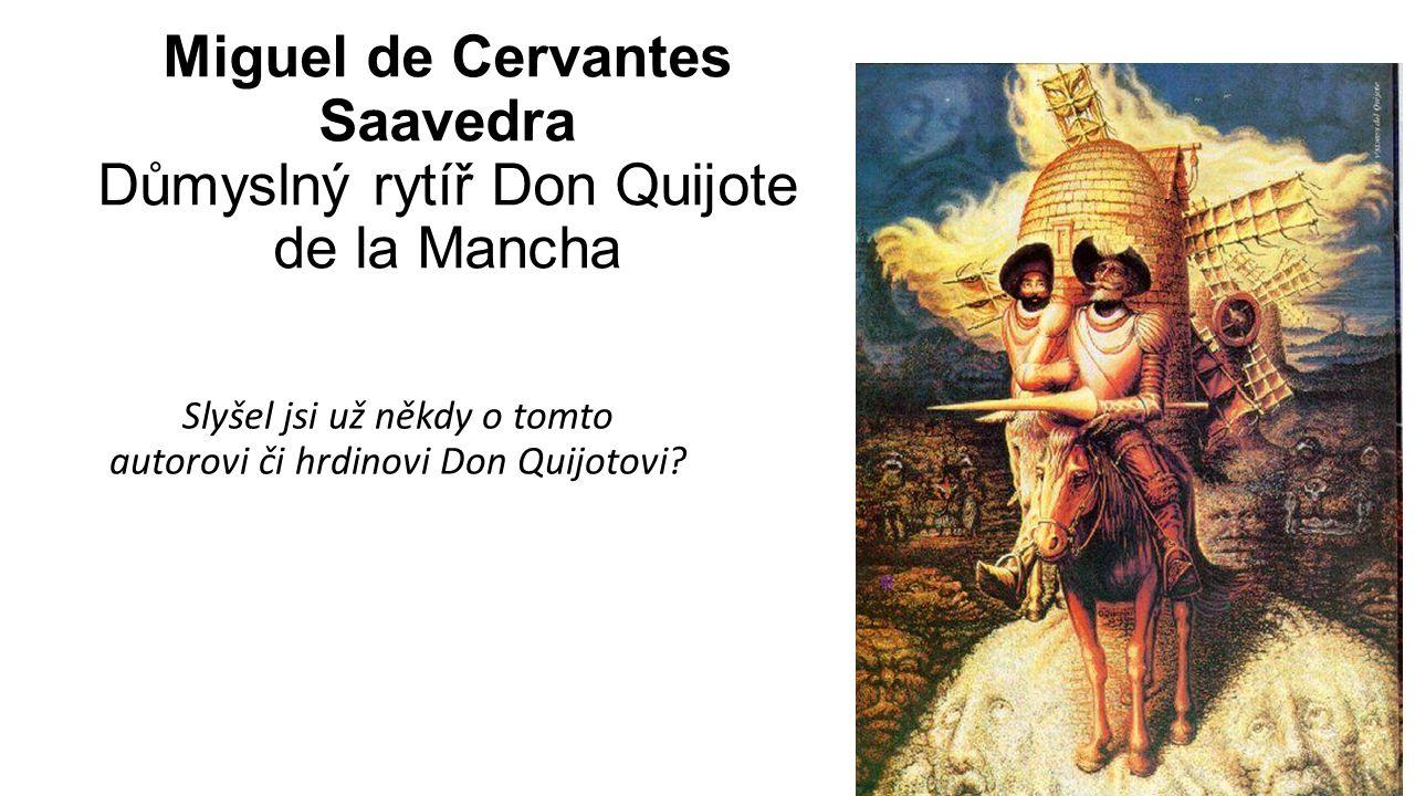 Miguel de Cervantes Saavedra Důmyslný rytíř Don Quijote de la Mancha Slyšel jsi už někdy o tomto autorovi či hrdinovi Don Quijotovi