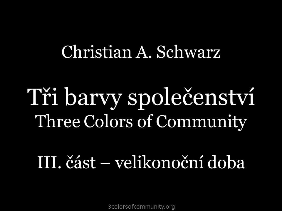 3colorsofcommunity.org Christian A. Schwarz Tři barvy společenství Three Colors of Community III. část – velikonoční doba