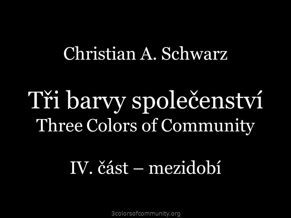 3colorsofcommunity.org Christian A. Schwarz Tři barvy společenství Three Colors of Community IV. část – mezidobí