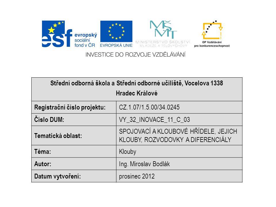 Střední odborná škola a Střední odborné učiliště, Vocelova 1338 Hradec Králové Registrační číslo projektu: CZ.1.07/1.5.00/34.0245 Číslo DUM: VY_32_INOVACE_11_C_03 Tematická oblast: SPOJOVACÍ A KLOUBOVÉ HŘÍDELE, JEJICH KLOUBY, ROZVODOVKY A DIFERENCIÁLY Téma: Klouby Autor: Ing.