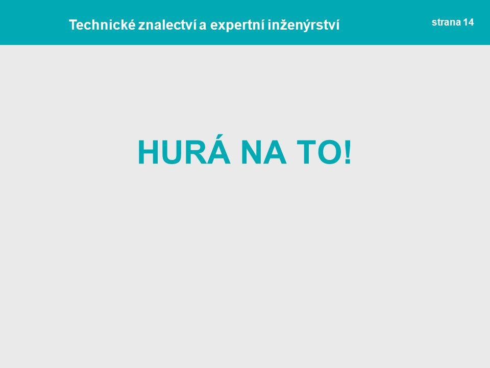 strana 14 HURÁ NA TO! Technické znalectví a expertní inženýrství