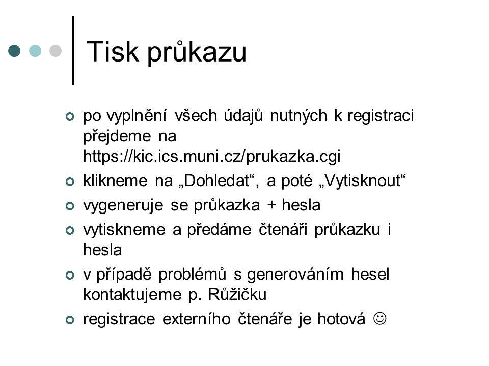 """Tisk průkazu po vyplnění všech údajů nutných k registraci přejdeme na https://kic.ics.muni.cz/prukazka.cgi klikneme na """"Dohledat , a poté """"Vytisknout vygeneruje se průkazka + hesla vytiskneme a předáme čtenáři průkazku i hesla v případě problémů s generováním hesel kontaktujeme p."""