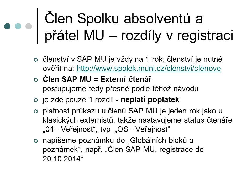 """Člen Spolku absolventů a přátel MU – rozdíly v registraci členství v SAP MU je vždy na 1 rok, členství je nutné ověřit na: http://www.spolek.muni.cz/clenstvi/clenovehttp://www.spolek.muni.cz/clenstvi/clenove Člen SAP MU = Externí čtenář postupujeme tedy přesně podle téhož návodu je zde pouze 1 rozdíl - neplatí poplatek platnost průkazu u členů SAP MU je jeden rok jako u klasických externistů, takže nastavujeme status čtenáře """"04 - Veřejnost , typ """"OS - Veřejnost napíšeme poznámku do """"Globálních bloků a poznámek , např."""
