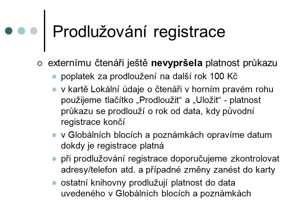 """Prodlužování registrace externímu čtenáři ještě nevypršela platnost průkazu poplatek za prodloužení na další rok 100 Kč v kartě Lokální údaje o čtenáři v horním pravém rohu použijeme tlačítko """"Prodloužit a """"Uložit - platnost průkazu se prodlouží o rok od data, kdy původní registrace končí v Globálních blocích a poznámkách opravíme datum dokdy je registrace platná při prodlužování registrace doporučujeme zkontrolovat adresy/telefon atd."""