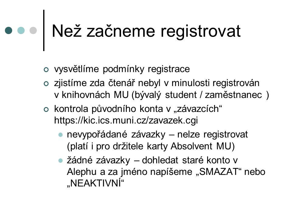 """Než začneme registrovat vysvětlíme podmínky registrace zjistíme zda čtenář nebyl v minulosti registrován v knihovnách MU (bývalý student / zaměstnanec ) kontrola původního konta v """"závazcích https://kic.ics.muni.cz/zavazek.cgi nevypořádané závazky – nelze registrovat (platí i pro držitele karty Absolvent MU) žádné závazky – dohledat staré konto v Alephu a za jméno napíšeme """"SMAZAT nebo """"NEAKTIVNÍ"""