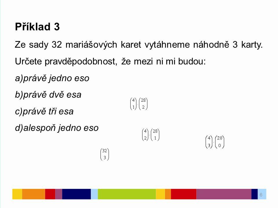6 Příklad 3 Ze sady 32 mariášových karet vytáhneme náhodně 3 karty. Určete pravděpodobnost, že mezi ni mi budou: a)právě jedno eso b)právě dvě esa c)p