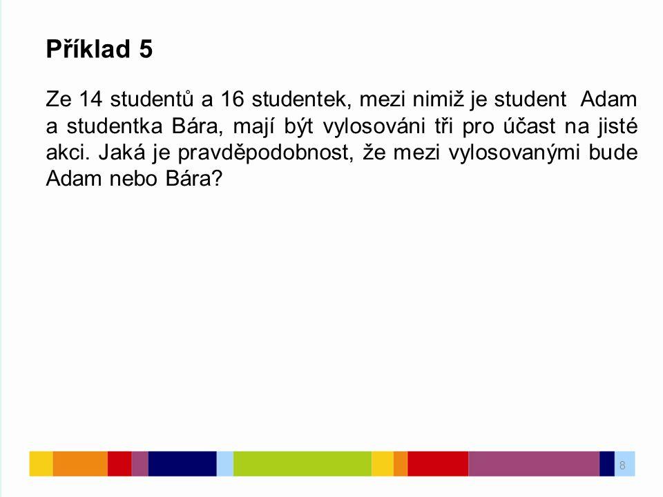 8 Příklad 5 Ze 14 studentů a 16 studentek, mezi nimiž je student Adam a studentka Bára, mají být vylosováni tři pro účast na jisté akci. Jaká je pravd