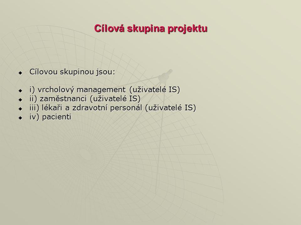 Cílová skupina projektu  Cílovou skupinou jsou:  i) vrcholový management (uživatelé IS)  ii) zaměstnanci (uživatelé IS)  iii) lékaři a zdravotní p