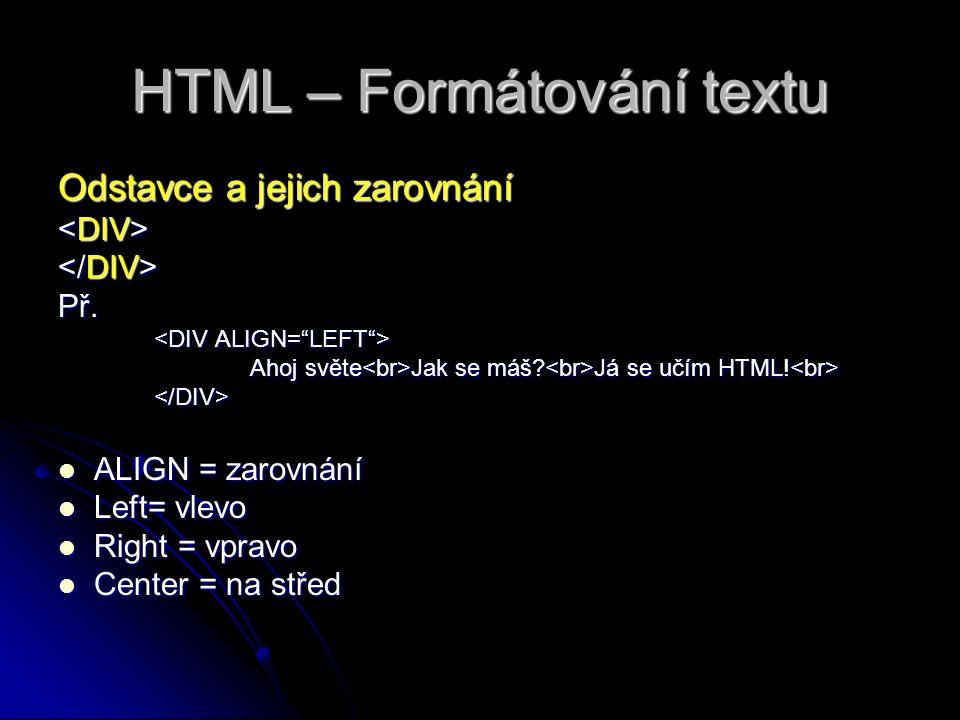 HTML – Formátování textu Odstavce a jejich zarovnání Př. Ahoj světe Jak se máš? Já se učím HTML! Ahoj světe Jak se máš? Já se učím HTML! </DIV> ALIGN