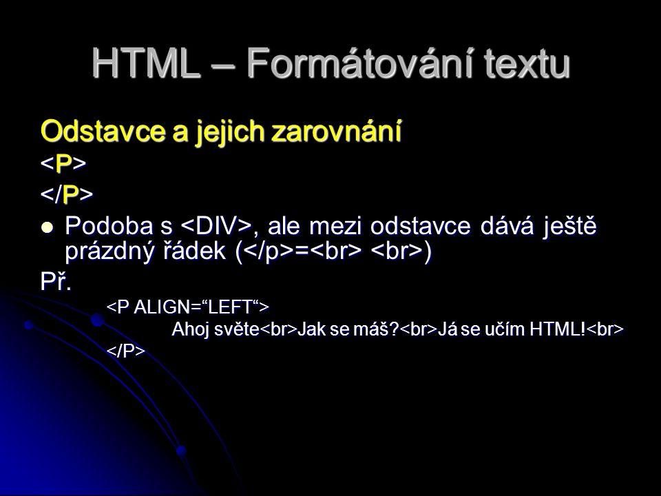 HTML – Formátování textu Odstavce a jejich zarovnání Podoba s, ale mezi odstavce dává ještě prázdný řádek ( = ) Podoba s, ale mezi odstavce dává ještě prázdný řádek ( = )Př.