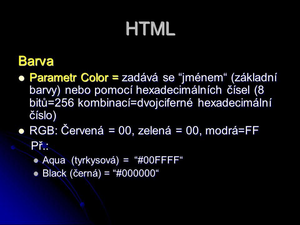 HTML Barva Parametr Color = zadává se jménem (základní barvy) nebo pomocí hexadecimálních čísel (8 bitů=256 kombinací=dvojciferné hexadecimální číslo) Parametr Color = zadává se jménem (základní barvy) nebo pomocí hexadecimálních čísel (8 bitů=256 kombinací=dvojciferné hexadecimální číslo) RGB: Červená = 00, zelená = 00, modrá=FF RGB: Červená = 00, zelená = 00, modrá=FF Př.: Př.: Aqua (tyrkysová) = #00FFFF Aqua (tyrkysová) = #00FFFF Black (černá) = #000000 Black (černá) = #000000