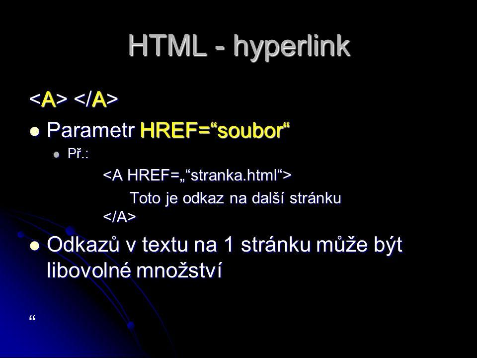 HTML - hyperlink Parametr HREF= soubor Parametr HREF= soubor Př.: Př.: Toto je odkaz na další stránku Toto je odkaz na další stránku Odkazů v textu na 1 stránku může být libovolné množství Odkazů v textu na 1 stránku může být libovolné množství