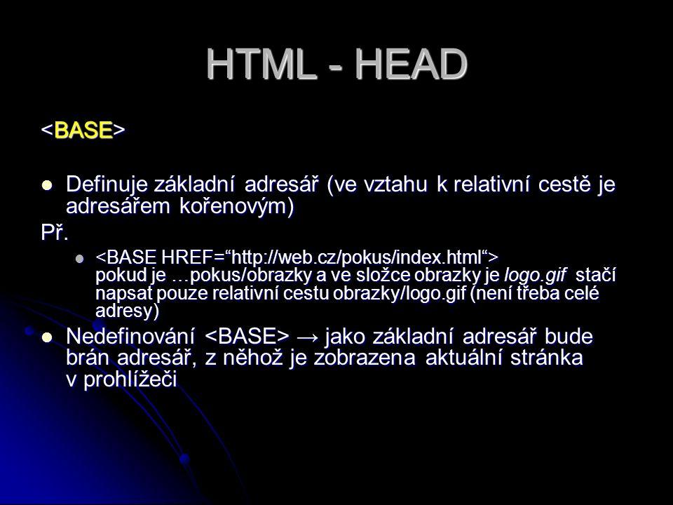 HTML - HEAD Definuje základní adresář (ve vztahu k relativní cestě je adresářem kořenovým) Definuje základní adresář (ve vztahu k relativní cestě je a
