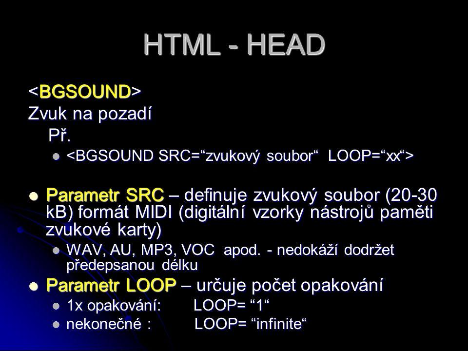 HTML - HEAD Zvuk na pozadí Př. Př. Parametr SRC – definuje zvukový soubor (20-30 kB) formát MIDI (digitální vzorky nástrojů paměti zvukové karty) Para