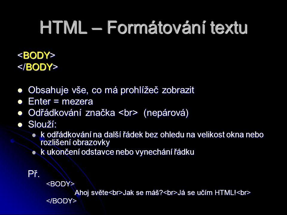 HTML – Formátování textu Obsahuje vše, co má prohlížeč zobrazit Obsahuje vše, co má prohlížeč zobrazit Enter = mezera Enter = mezera Odřádkování značka (nepárová) Odřádkování značka (nepárová) Slouží: Slouží: k odřádkování na další řádek bez ohledu na velikost okna nebo rozlišení obrazovky k odřádkování na další řádek bez ohledu na velikost okna nebo rozlišení obrazovky k ukončení odstavce nebo vynechání řádku k ukončení odstavce nebo vynechání řádku Př.
