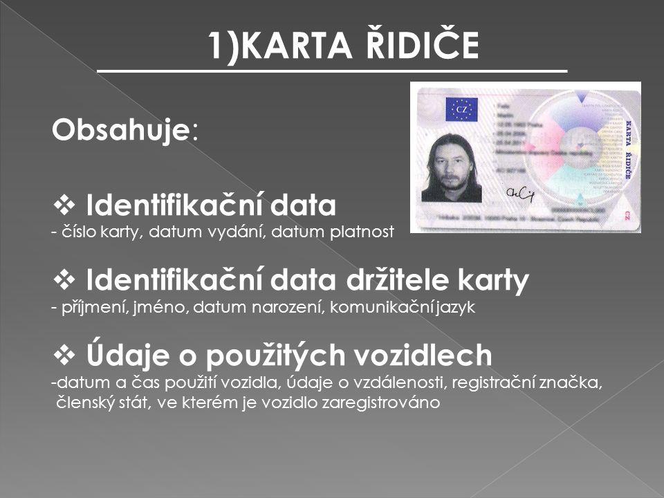 1)KARTA ŘIDIČE Obsahuje :  Identifikační data - číslo karty, datum vydání, datum platnost  Identifikační data držitele karty - příjmení, jméno, datum narození, komunikační jazyk  Údaje o použitých vozidlech -datum a čas použití vozidla, údaje o vzdálenosti, registrační značka, členský stát, ve kterém je vozidlo zaregistrováno